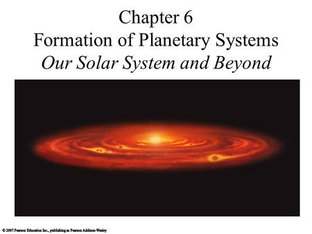 Chapter 6 Formation of Planetary Systems Our Solar System and Beyond