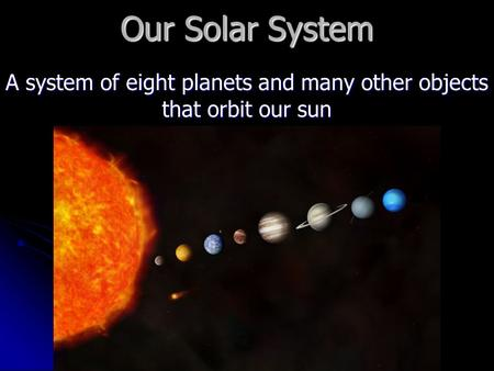 Our Solar System A system of eight planets and many other objects that orbit our sun.