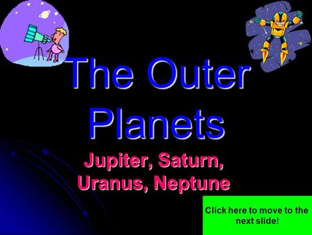 The Outer Planets Jupiter, Saturn, Uranus, Neptune Click here to move to the next slide!