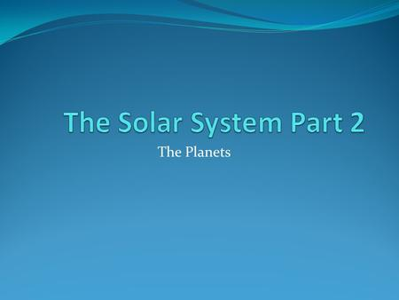 The Solar System Part 2 The Planets.