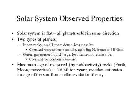 Solar System Observed Properties Solar system is flat – all planets orbit in same direction Two types of planets –Inner: rocky; small, more dense, less.
