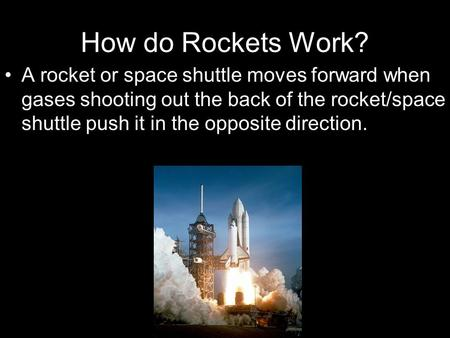 How do Rockets Work? A rocket or space shuttle moves forward when gases shooting out the back of the rocket/space shuttle push it in the opposite direction.