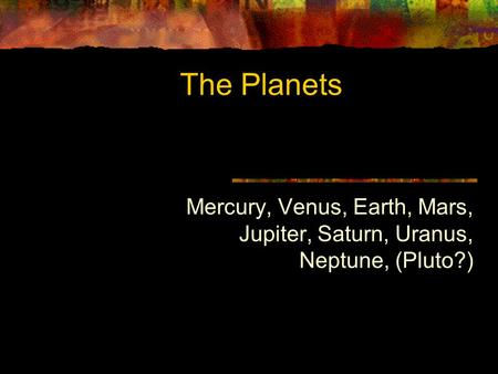 The Planets Mercury, Venus, Earth, Mars, Jupiter, Saturn, Uranus, Neptune, (Pluto?)