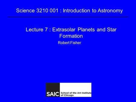 Science 3210 001 : Introduction to Astronomy Lecture 7 : Extrasolar <strong>Planets</strong> and Star Formation Robert Fisher.