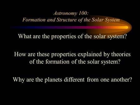 Astronomy 100: Formation and Structure of the Solar System What are the properties of the solar system? How are these properties explained by theories.