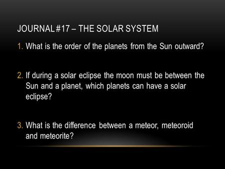 JOURNAL #17 – THE SOLAR SYSTEM 1.What is the order of the planets from the Sun outward? 2.If during a solar eclipse the moon must be between the Sun and.