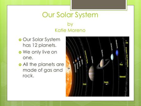 Our Solar System by Katie Moreno  Our Solar System has 12 planets.  We only live on one.  All the planets are made of gas and rock.