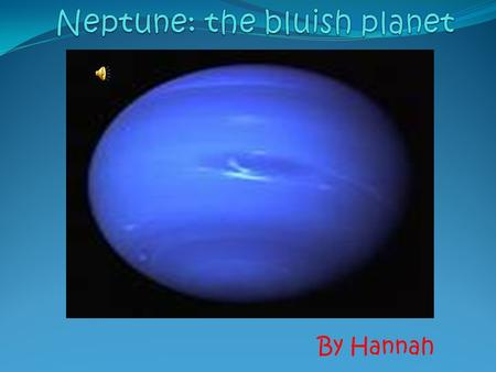 By Hannah The bluish, stormy gas planet Neptune, is the faraway eight planet in our solar system, from our burning ball of gas sun. If you want to learn.