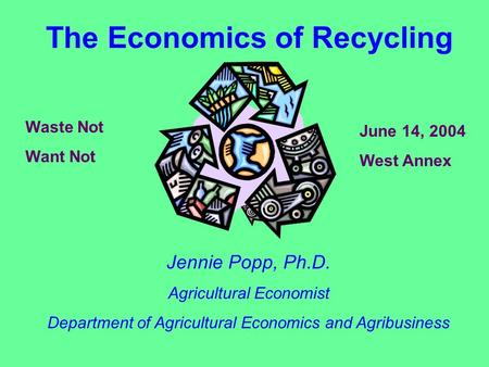 The Economics <strong>of</strong> <strong>Recycling</strong> Jennie Popp, Ph.D. Agricultural Economist Department <strong>of</strong> Agricultural Economics and Agribusiness <strong>Waste</strong> Not Want Not June 14,