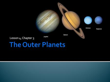 Lesson 4, Chapter 3.  The four outer planets – Jupiter, Saturn, Uranus, and Neptune are much larger and more massive than Earth and they do not have.