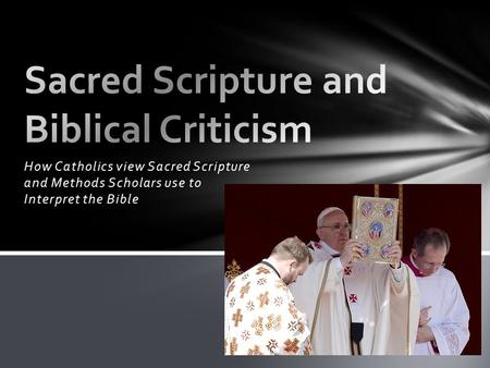 How Catholics view Sacred Scripture and Methods Scholars use to Interpret the Bible.
