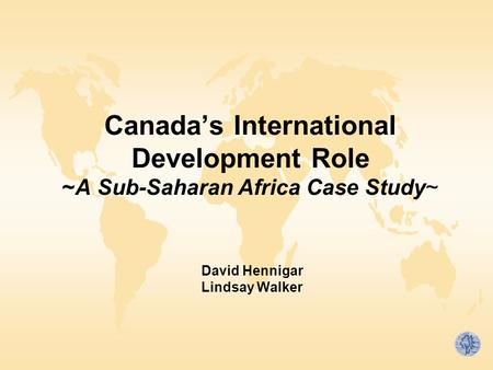Canada's International Development Role ~A Sub-Saharan Africa Case Study~ David Hennigar Lindsay Walker.