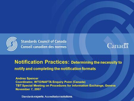 Standards experts. Accreditation solutions. Andrea Spencer Coordinator, WTO/NAFTA Enquiry Point (Canada) TBT Special Meeting on Procedures for Information.