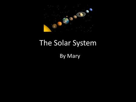 The Solar System By Mary. Sun The sun looks peaceful but it is a monster. It size is indescribable. It is EXTREAMLY hot. And it is about half way though.