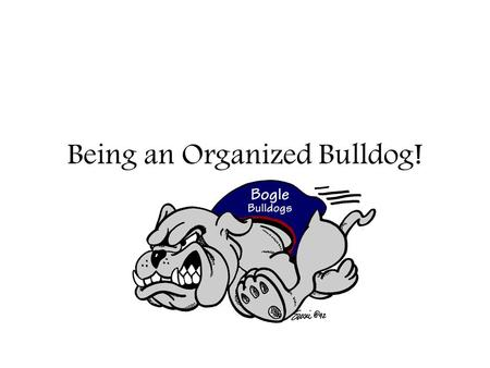 Being an Organized Bulldog!. Welcome to Bogle! You will go to 5 different classes in one day: math, language arts, science, social studies, and an elective.