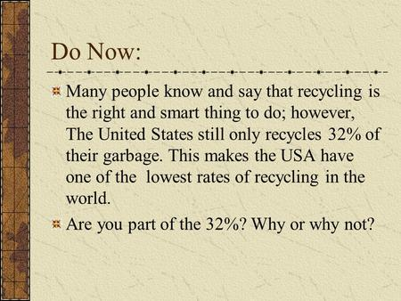 Do Now: Many people know and say that recycling is the right and smart thing to do; however, The United States still only recycles 32% of their garbage.