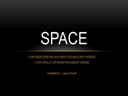 I CAN GESTURE AND SAY NEW VOCABULARY WORDS. I CAN ORALLY INFORMATION ABOUT SPACE. Created by: Laura Orcutt SPACE.