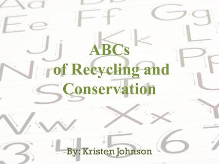 ABCs of Recycling and Conservation By: Kristen Johnson.