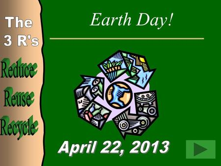 Earth Day! Reduce Reuse Recycle The 3 R's April 22, 2013.