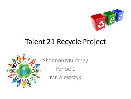 Talent 21 Recycle Project Shannon Mulraney Period 1 Mr. Aleszczyk.
