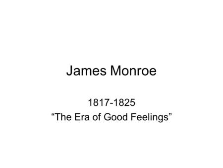 "James Monroe 1817-1825 ""The Era of Good Feelings""."