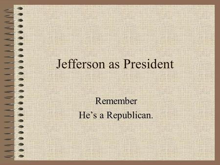 Jefferson as President Remember He's a Republican.