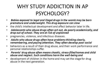 WHY STUDY ADDICTION IN AP PSYCHOLOGY? Babies exposed to legal and illegal drugs in the womb may be born premature and underweight. This drug exposure can.