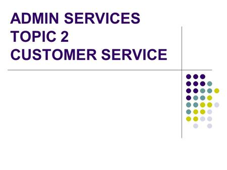 ADMIN SERVICES TOPIC 2 CUSTOMER SERVICE. The importance of having a Customer Service Strategy What is a mission statement Customer Service Policies –