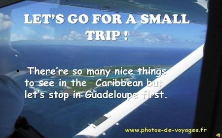 LET'S GO FOR A SMALL TRIP ! There're so many nice things to see in the Caribbean but let's stop in Guadeloupe first.