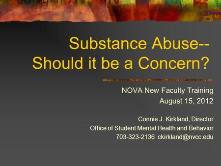 Substance Abuse-- Should it be a Concern? NOVA New Faculty Training August 15, 2012 Connie J. Kirkland, Director Office of Student Mental Health and Behavior.