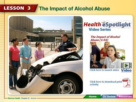 The Impact of Alcohol Abuse (1:54) Click here to launch video Click here to download print activity.