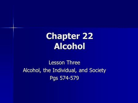 Chapter 22 Alcohol Lesson Three Alcohol, the Individual, and Society Pgs 574-579.