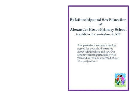 Relationships and Sex Education at Alexander Hosea Primary School A guide to the curriculum in KS1 As a parent or carer you are a key person for your child.