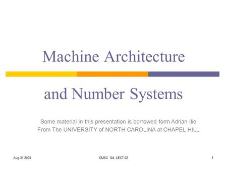Aug-31-2005CMSC 104, LECT-021 Machine Architecture and Number Systems Some material in this presentation is borrowed form Adrian Ilie From The UNIVERSITY.
