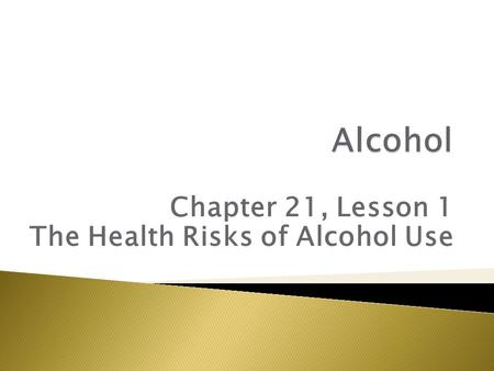 Chapter 21, Lesson 1 The Health Risks of Alcohol Use