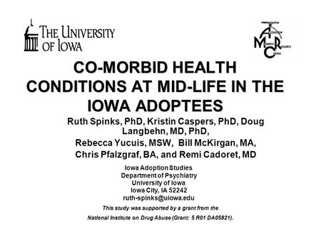 CO-MORBID HEALTH CONDITIONS AT MID-LIFE IN THE IOWA ADOPTEES Ruth Spinks, PhD, Kristin Caspers, PhD, Doug Langbehn, MD, PhD, Rebecca Yucuis, MSW, Bill.