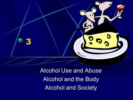 3 Alcohol Use and Abuse Alcohol and the Body Alcohol and Society.