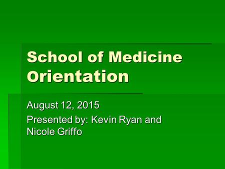 School of Medicine O rientation August 12, 2015 Presented by: Kevin Ryan and Nicole Griffo.