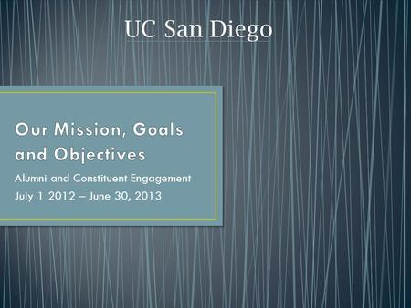 Alumni and Constituent Engagement July 1 2012 – June 30, 2013 UC San Diego.