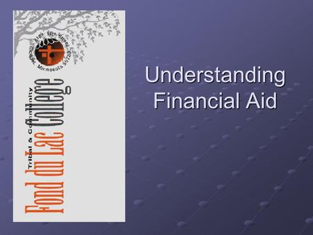 Understanding Financial Aid. What Is Financial Aid? GrantsScholarships  Employment Opportunities Loans.