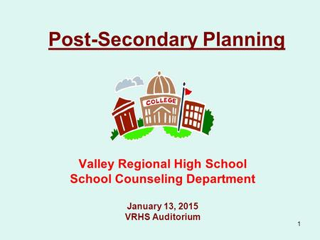 1 Post-Secondary Planning Valley Regional High School School Counseling Department January 13, 2015 VRHS Auditorium.
