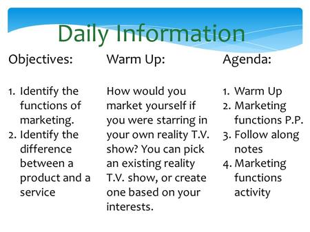 Daily Information Objectives: 1.Identify the functions of marketing. 2.Identify the difference between a product and a service Warm Up: How would you market.