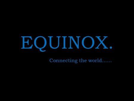 EQUINOX. Connecting the world……. About EQUINOX. Equinox Business Solutions is a large global Business Process Outsourcing player, committed to delivering.