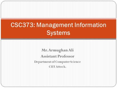 Mr. Armughan Ali Assistant Professor Department of Computer Science CIIT Attock. CSC373: Management Information Systems.