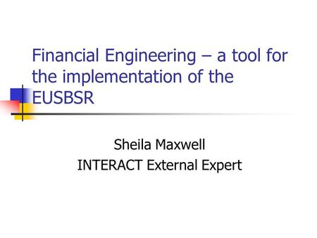 Financial Engineering – a tool for the implementation of the EUSBSR Sheila Maxwell INTERACT External Expert.