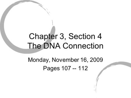 Chapter 3, Section 4 The DNA Connection Monday, November 16, 2009 Pages 107 -- 112.