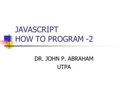 JAVASCRIPT HOW TO PROGRAM -2 DR. JOHN P. ABRAHAM UTPA.