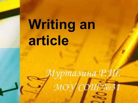 Writing an article Муртазина Р.Ш. МОУ СОШ №31. What is article? Where can we find articles? an article - a piece of writing; published in a newspaper,