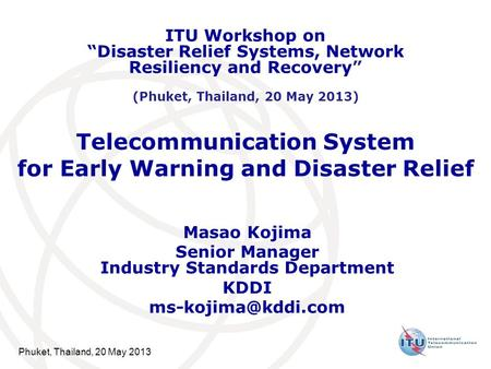 Phuket, Thailand, 20 May 2013 Telecommunication System for Early Warning and <strong>Disaster</strong> Relief Masao Kojima Senior <strong>Manager</strong> Industry Standards Department.
