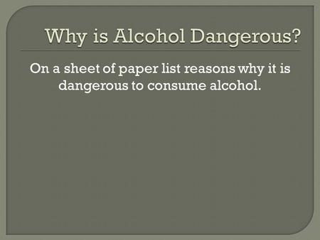 On a sheet of paper list reasons why it is dangerous to consume alcohol.